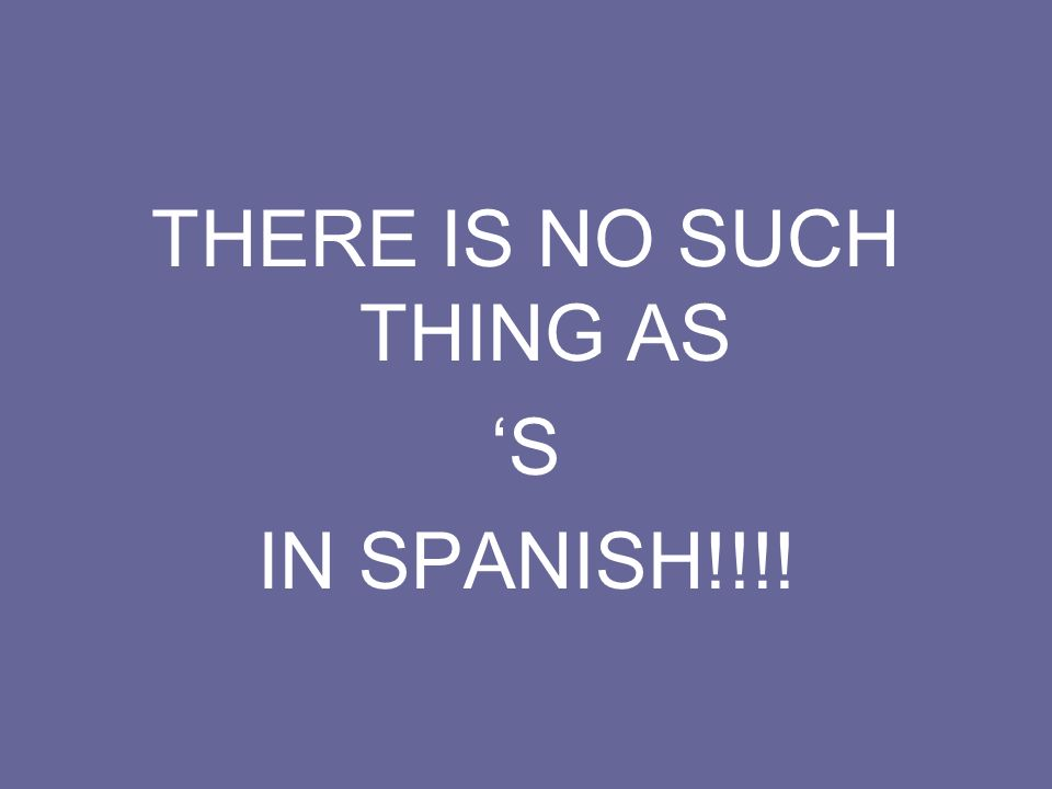 THERE IS NO SUCH THING AS S IN SPANISH!!!!