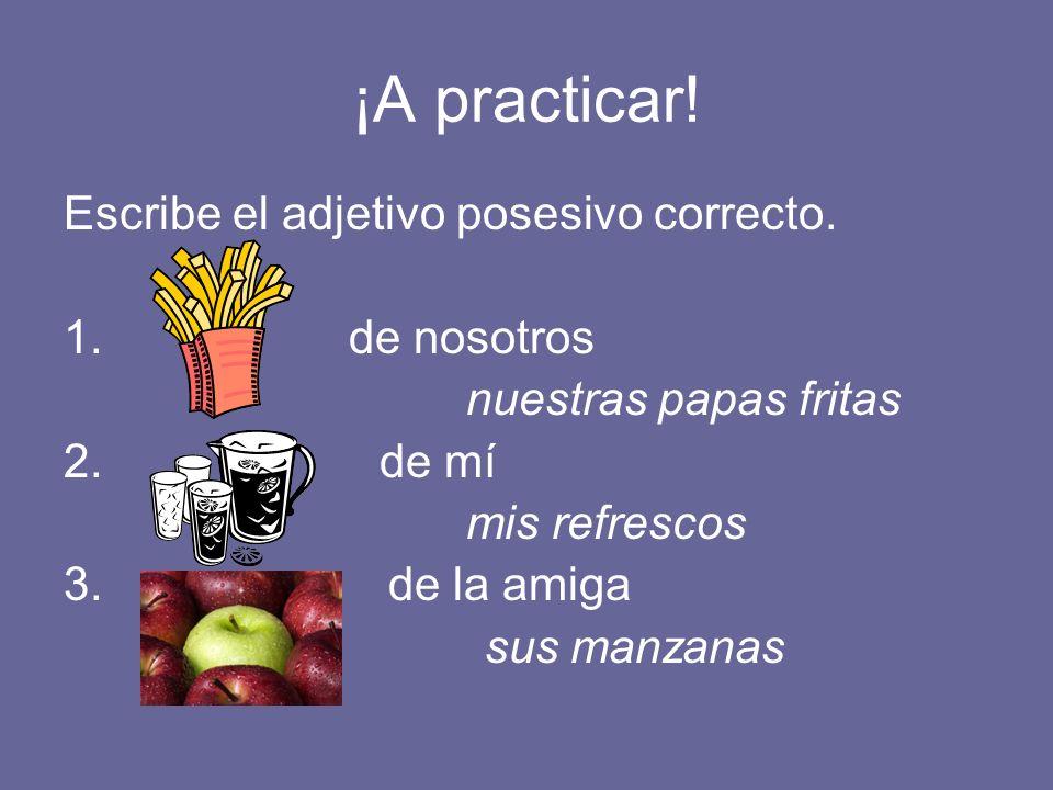 ¡A practicar! Escribe el adjetivo posesivo correcto. 1. de nosotros nuestras papas fritas 2. de mí mis refrescos 3. de la amiga sus manzanas