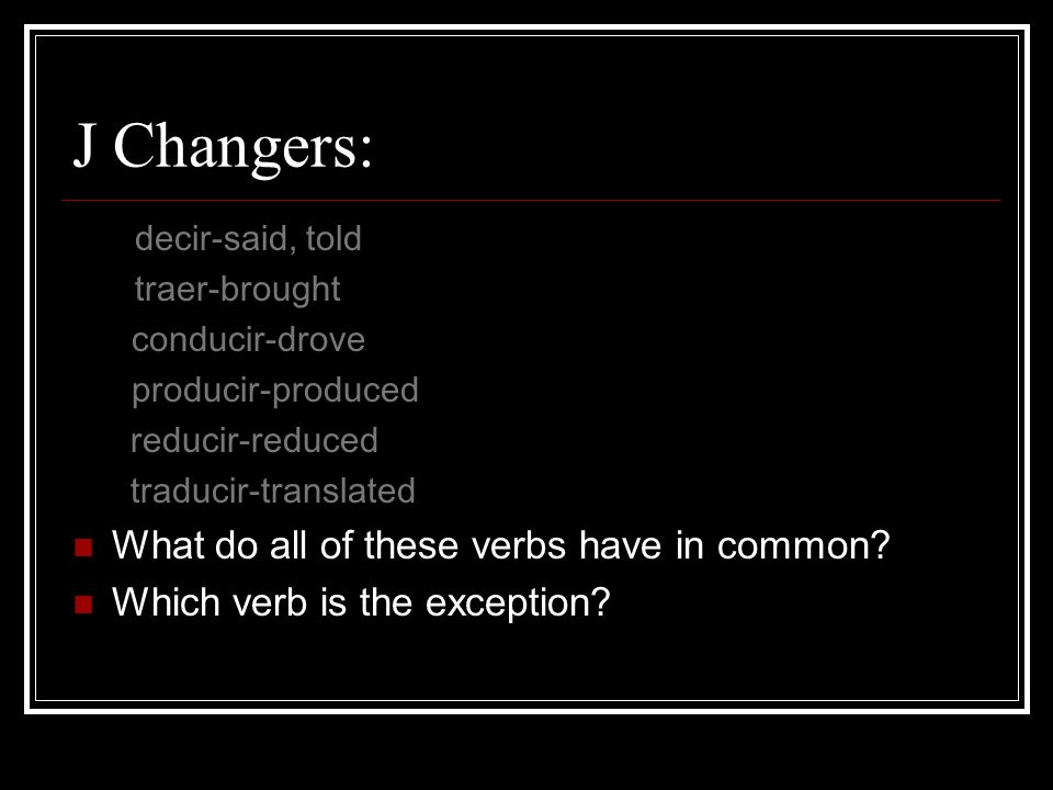 J Changers: decir-said, told traer-brought conducir-drove producir-produced reducir-reduced traducir-translated What do all of these verbs have in com