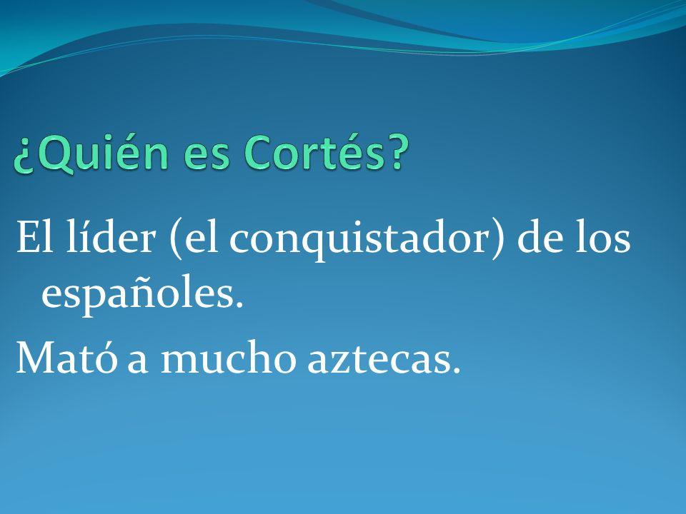 El líder (el conquistador) de los españoles. Mató a mucho aztecas.