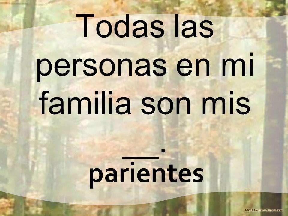 Todas las personas en mi familia son mis __. parientes