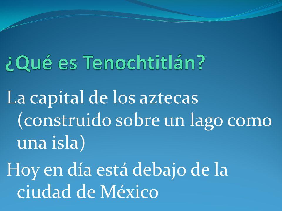 La capital de los aztecas (construido sobre un lago como una isla) Hoy en día está debajo de la ciudad de México