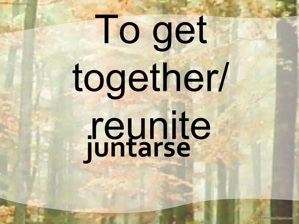 To get together/ reunite juntarse