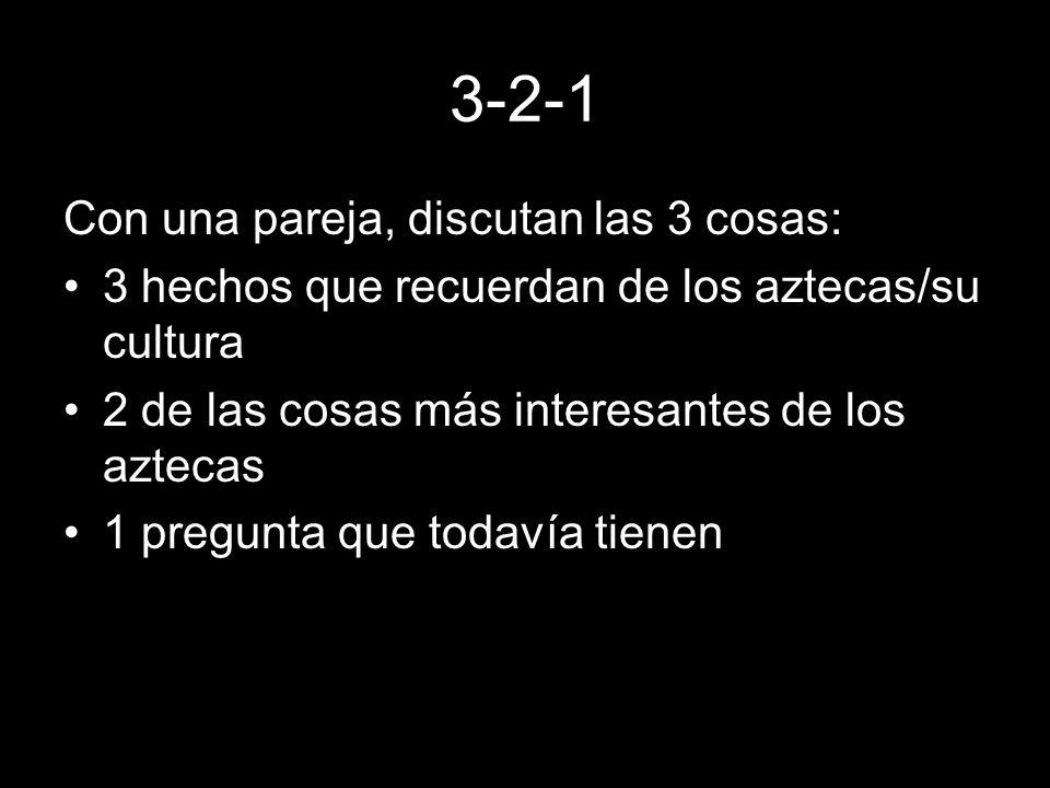 3-2-1 Con una pareja, discutan las 3 cosas: 3 hechos que recuerdan de los aztecas/su cultura 2 de las cosas más interesantes de los aztecas 1 pregunta
