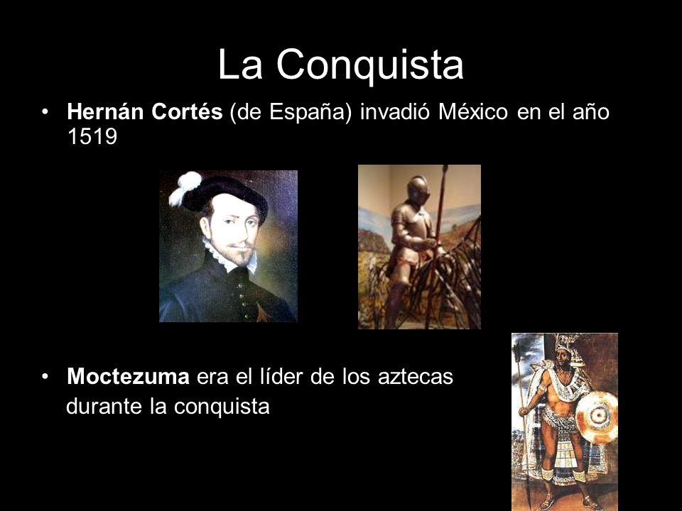 La Conquista Hernán Cortés (de España) invadió México en el año 1519 Moctezuma era el líder de los aztecas durante la conquista
