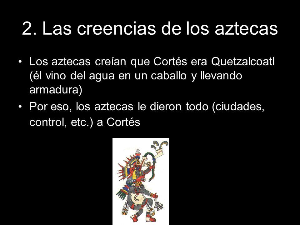 2. Las creencias de los aztecas Los aztecas creían que Cortés era Quetzalcoatl (él vino del agua en un caballo y llevando armadura) Por eso, los aztec