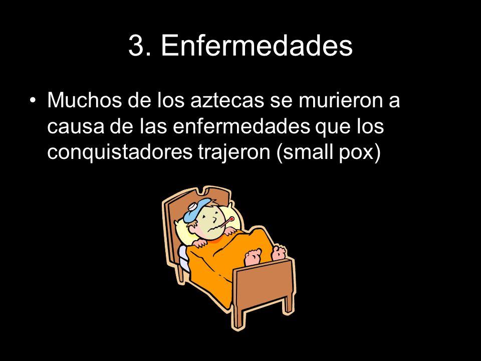 3. Enfermedades Muchos de los aztecas se murieron a causa de las enfermedades que los conquistadores trajeron (small pox)