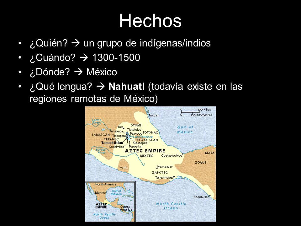 Hechos ¿Quién? un grupo de indígenas/indios ¿Cuándo? 1300-1500 ¿Dónde? México ¿Qué lengua? Nahuatl (todavía existe en las regiones remotas de México)