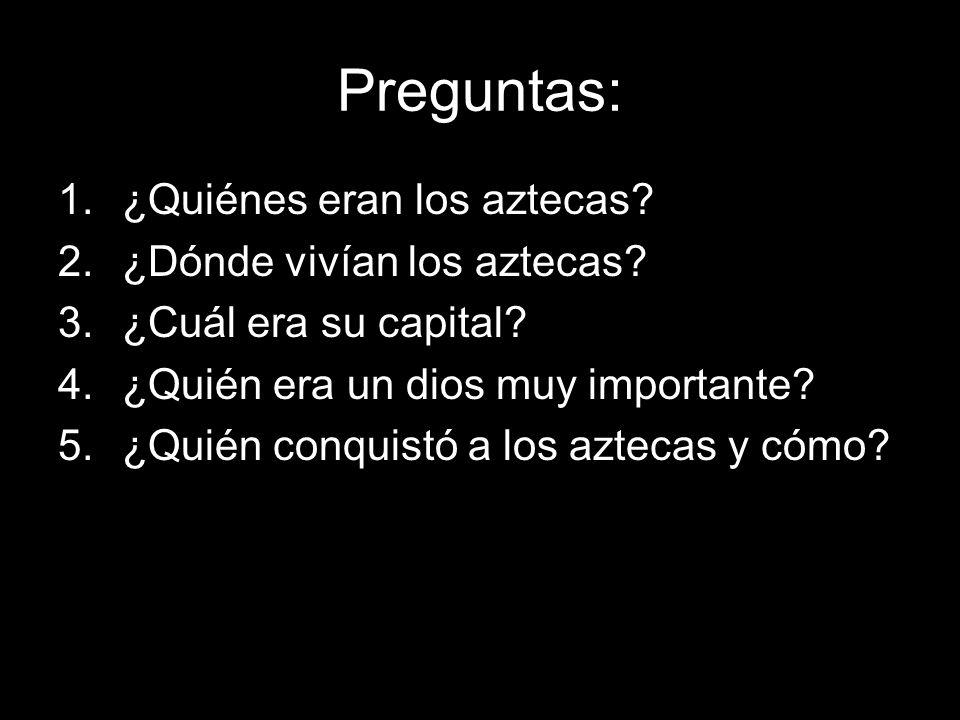 Preguntas: 1.¿Quiénes eran los aztecas? 2.¿Dónde vivían los aztecas? 3.¿Cuál era su capital? 4.¿Quién era un dios muy importante? 5.¿Quién conquistó a