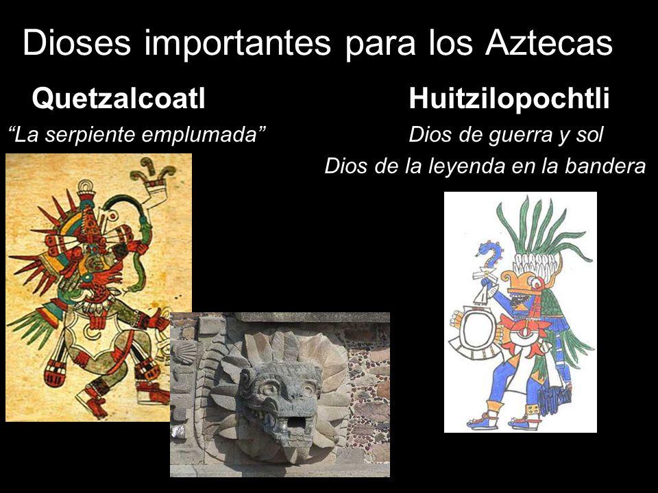 Dioses importantes para los Aztecas Quetzalcoatl Huitzilopochtli La serpiente emplumada Dios de guerra y sol Dios de la leyenda en la bandera