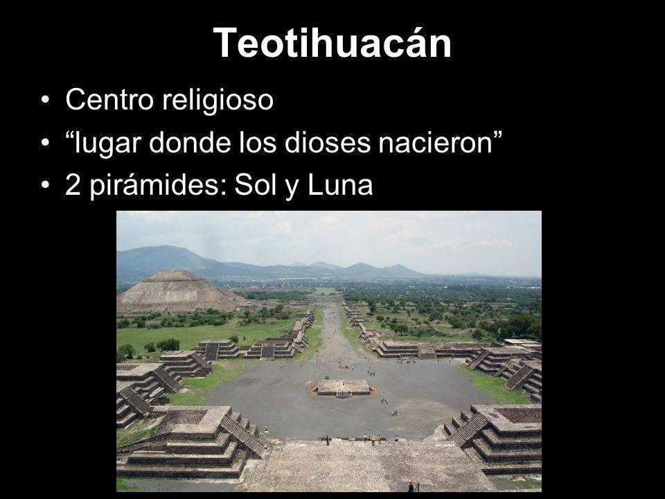 Teotihuacán Centro religioso lugar donde los dioses nacieron 2 pirámides: Sol y Luna