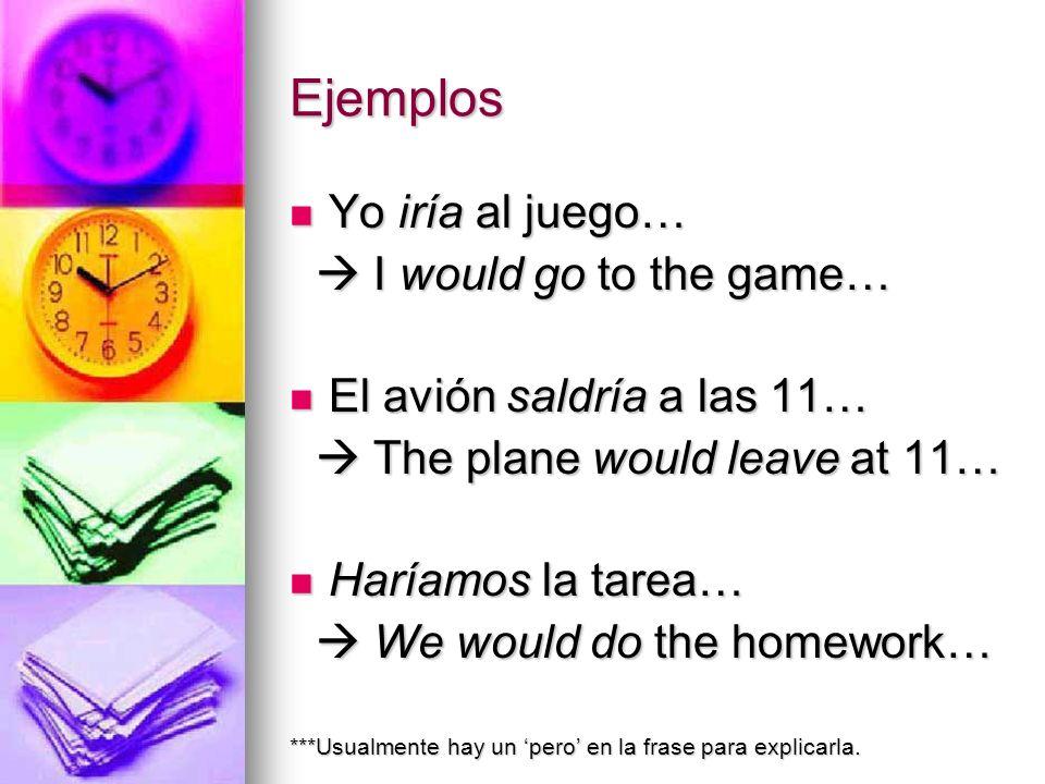 Ejemplos Yo iría al juego… I would go to the game… El avión saldría a las 11… The plane would leave at 11… Haríamos la tarea… We would do the homework