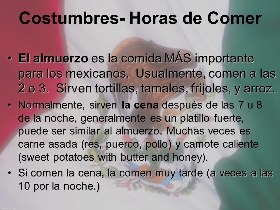 Costumbres- Horas de Comer El almuerzo es la comida MÁS importante para los mexicanos. Usualmente, comen a las 2 o 3. Sirven tortillas, tamales, frijo