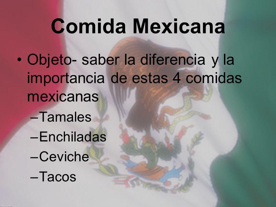 Comida Mexicana Objeto- saber la diferencia y la importancia de estas 4 comidas mexicanas –Tamales –Enchiladas –Ceviche –Tacos