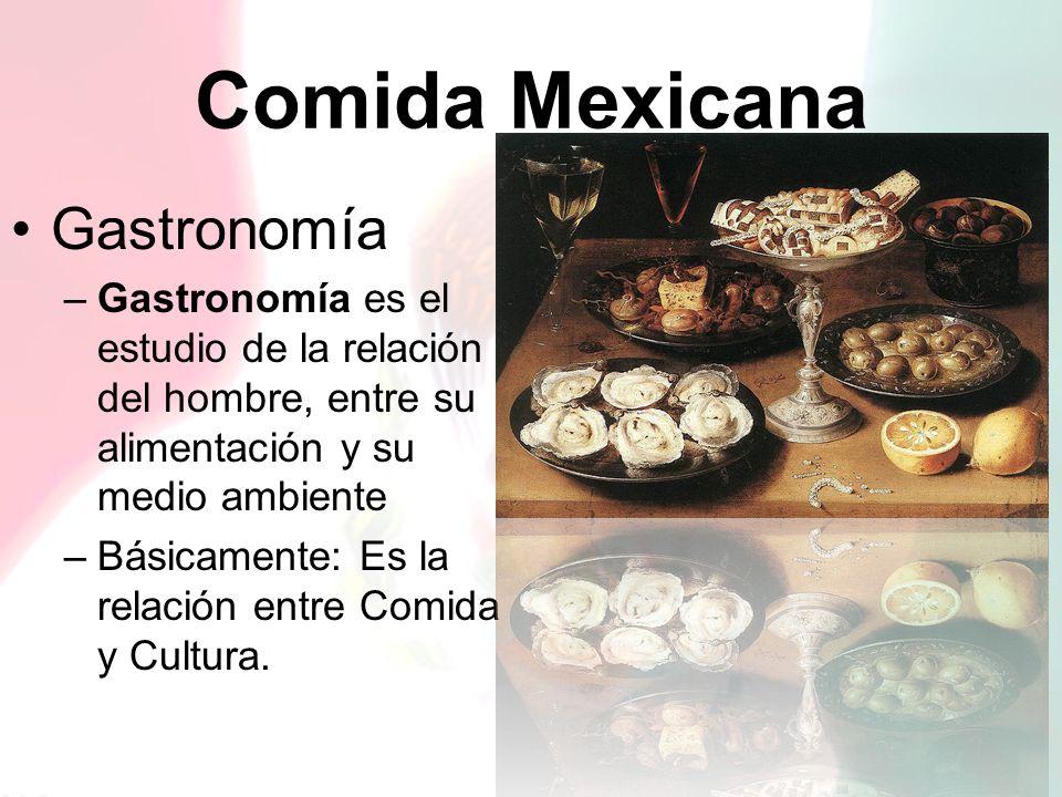 Comida Mexicana Gastronomía –Gastronomía es el estudio de la relación del hombre, entre su alimentación y su medio ambiente –Básicamente: Es la relaci