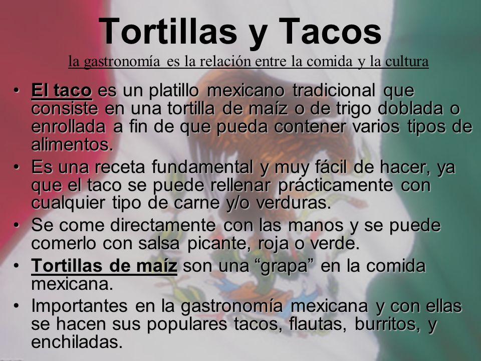 Tortillas y Tacos El taco es un platillo mexicano tradicional que consiste en una tortilla de maíz o de trigo doblada o enrollada a fin de que pueda c
