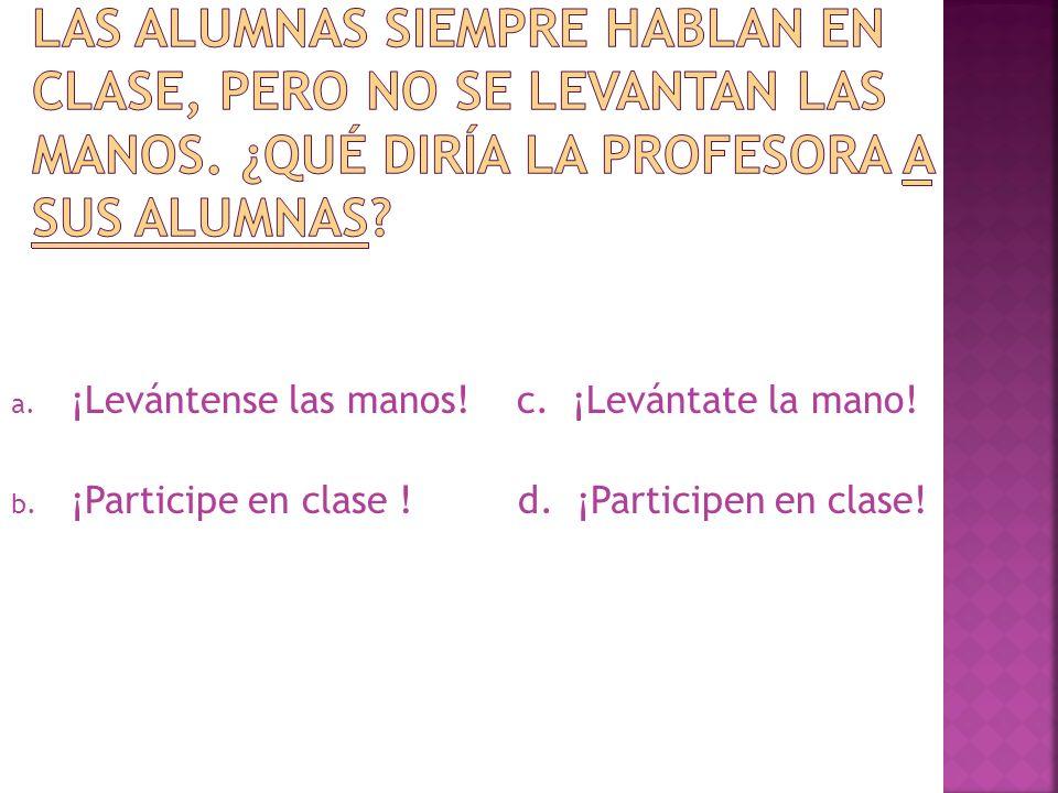 a. ¡Levántense las manos! c. ¡Levántate la mano! b. ¡Participe en clase ! d. ¡Participen en clase!