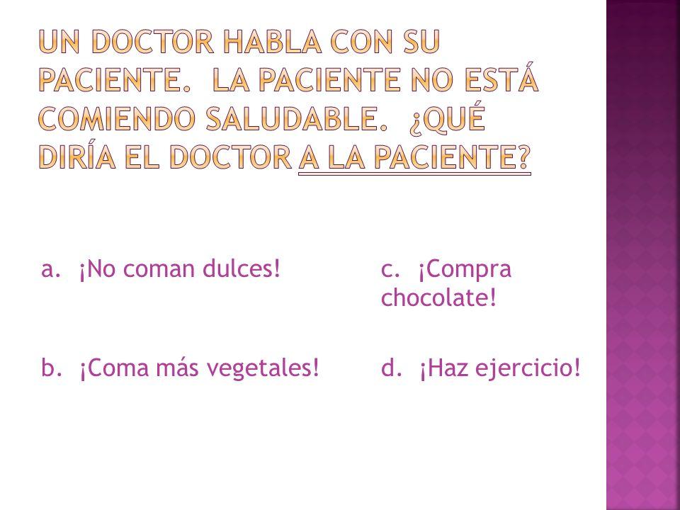 a. ¡No coman dulces! c. ¡Compra chocolate! b. ¡Coma más vegetales! d. ¡Haz ejercicio!