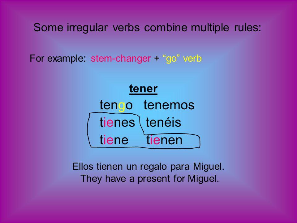 Some irregular verbs combine multiple rules: For example: stem-changer + go verb tener tengo tenemos tienes tenéis tiene tienen Ellos tienen un regalo para Miguel.