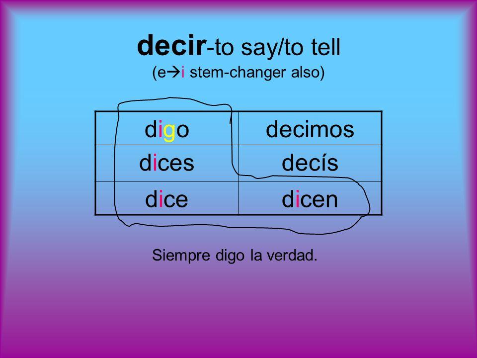 decir -to say/to tell (e i stem-changer also) digodigodecimos dicesdecís dicedicen Siempre digo la verdad.