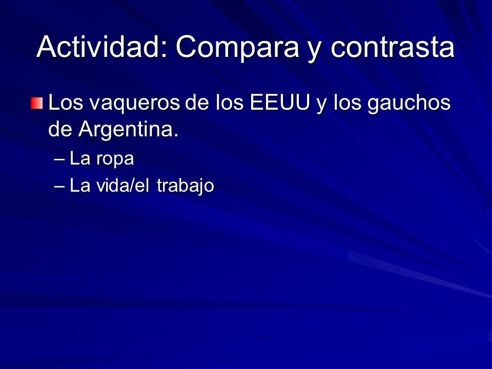 Actividad: Compara y contrasta Los vaqueros de los EEUU y los gauchos de Argentina. –La ropa –La vida/el trabajo