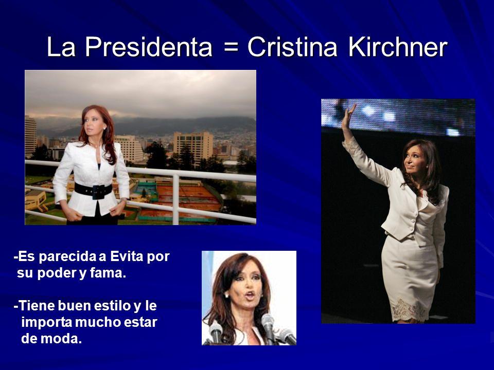 La Presidenta = Cristina Kirchner -Es parecida a Evita por su poder y fama. -Tiene buen estilo y le importa mucho estar de moda.