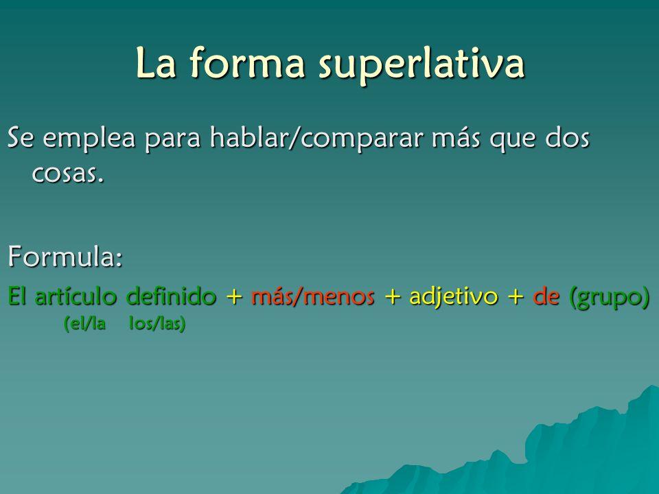 La forma superlativa Se emplea para hablar/comparar más que dos cosas. Formula: El artículo definido + más/menos + adjetivo + de (grupo) (el/lalos/las