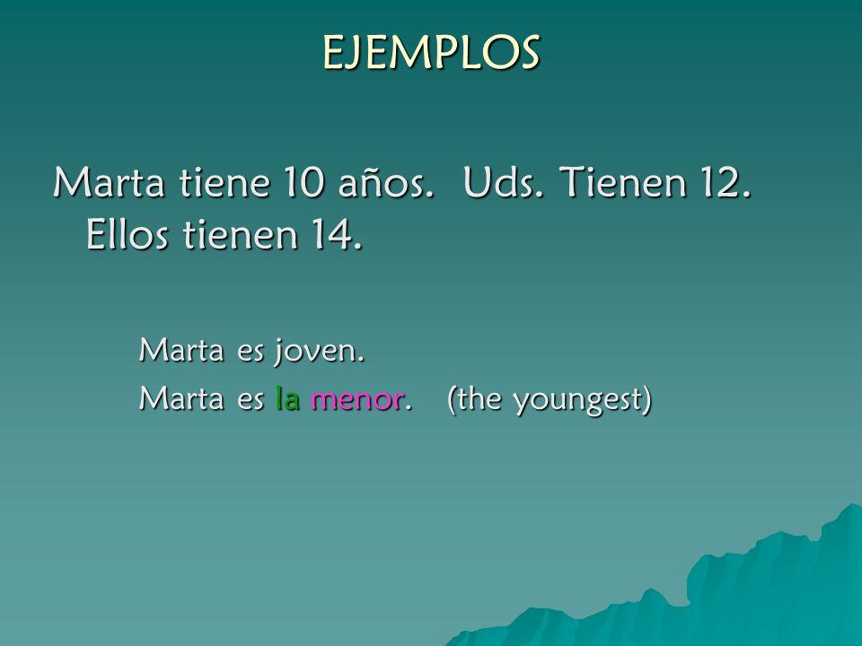 EJEMPLOS Marta tiene 10 años. Uds. Tienen 12. Ellos tienen 14. Marta es joven. Marta es la menor. (the youngest)