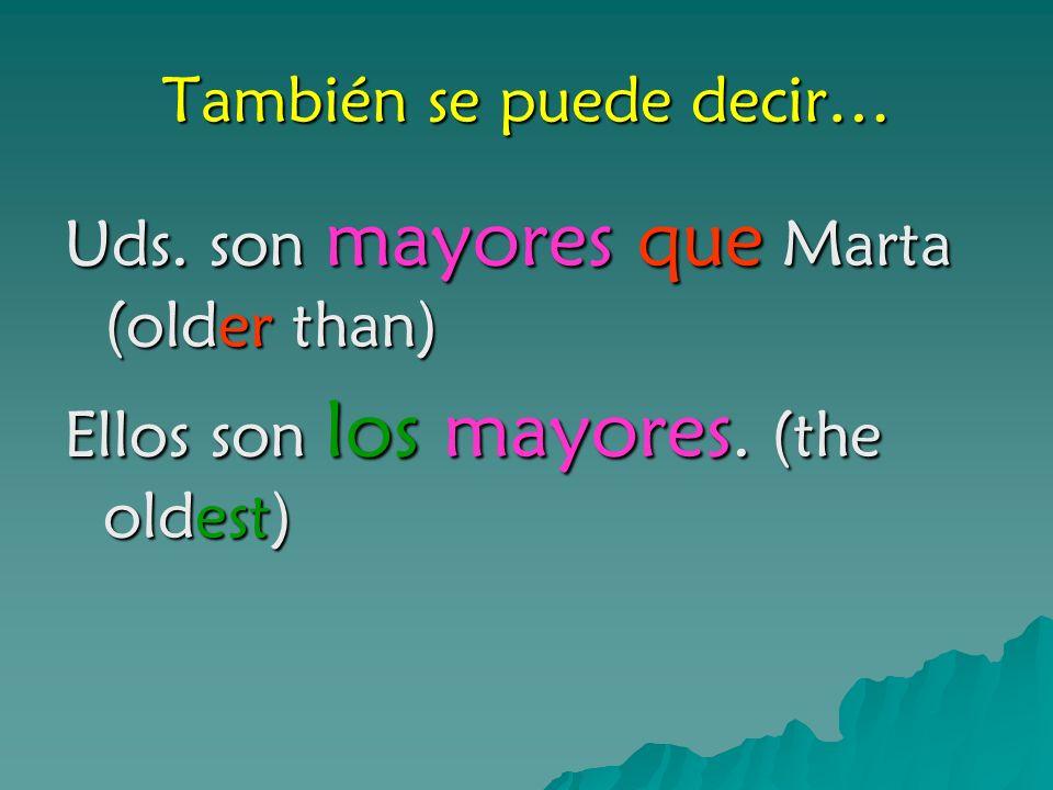 También se puede decir… Uds. son mayores que Marta (older than) Ellos son los mayores. (the oldest)