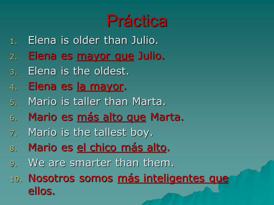 Práctica 1. Elena is older than Julio. 2. Elena es mayor que Julio. 3. Elena is the oldest. 4. Elena es la mayor. 5. Mario is taller than Marta. 6. Ma