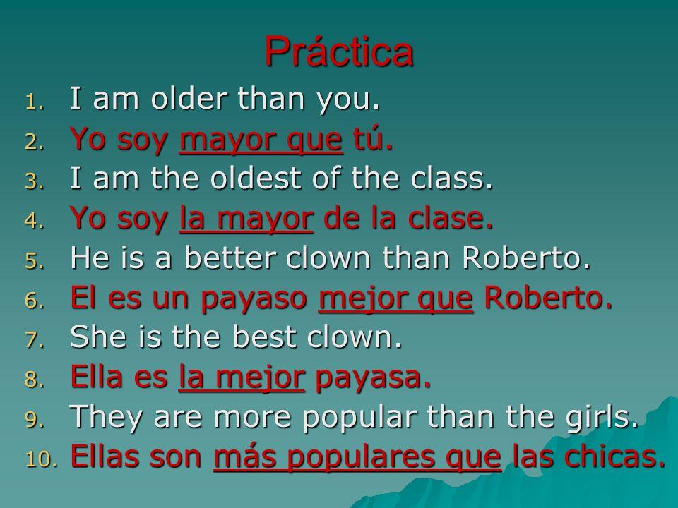 Práctica 1. I am older than you. 2. Yo soy mayor que tú. 3. I am the oldest of the class. 4. Yo soy la mayor de la clase. 5. He is a better clown than