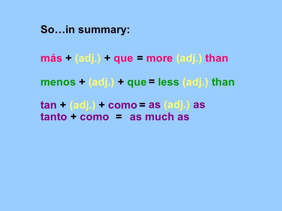 más + (adj.) + que menos + (adj.) + que tan + (adj.) + como =more (adj.) than = less (adj.) than = as (adj.) as So…in summary: tanto + como=as much as