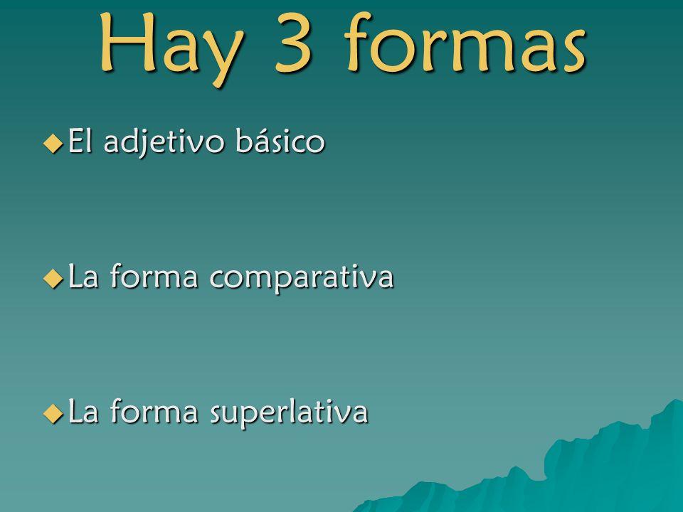 Hay 3 formas El adjetivo básico El adjetivo básico La forma comparativa La forma comparativa La forma superlativa La forma superlativa