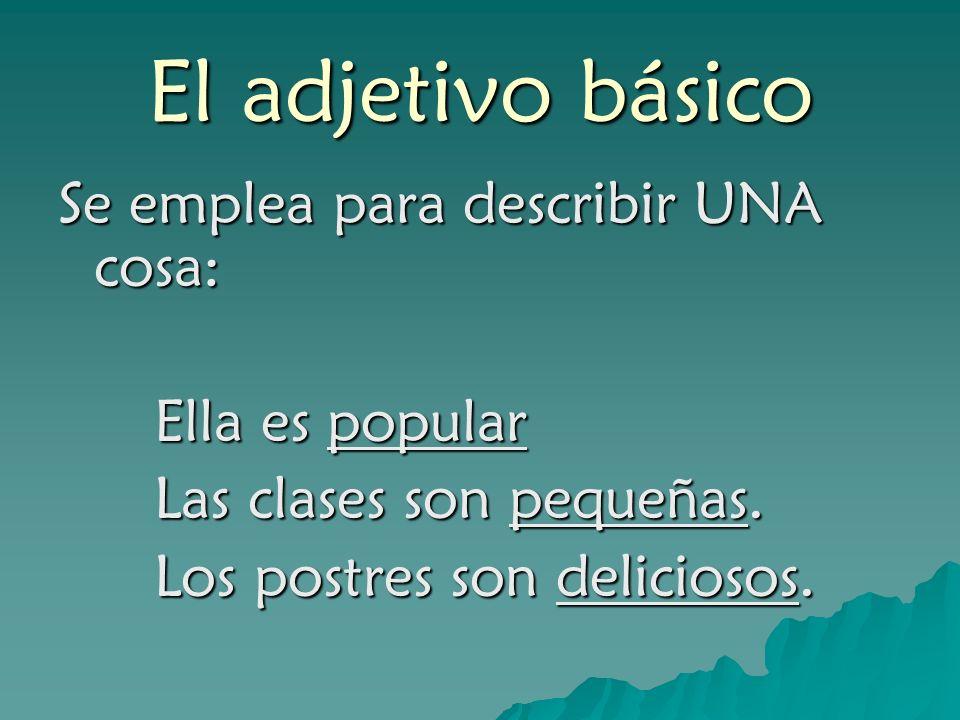 El adjetivo básico Se emplea para describir UNA cosa: Ella es popular Las clases son pequeñas. Los postres son deliciosos.