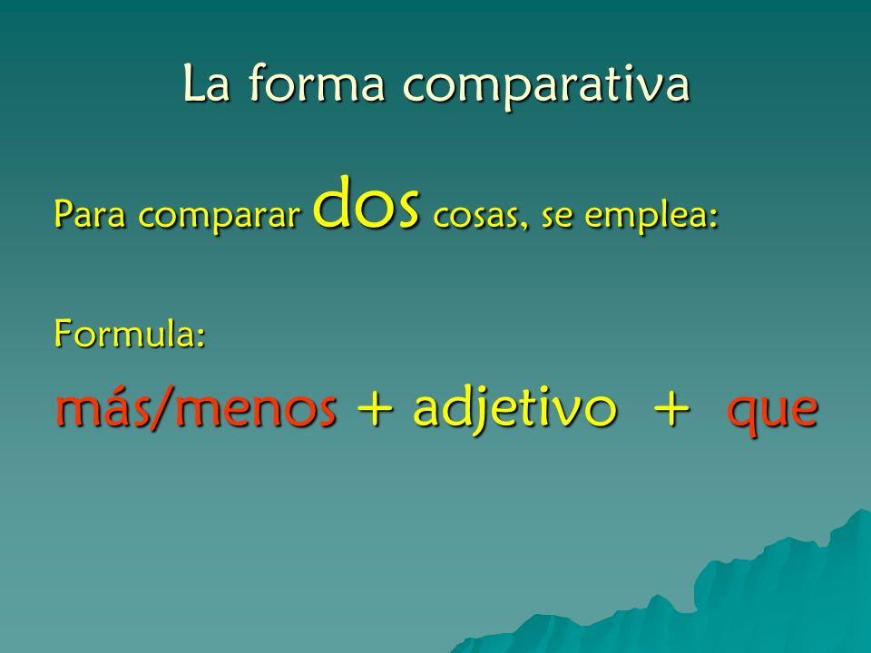 La forma comparativa Para comparar dos cosas, se emplea: Formula: más/menos + adjetivo + que