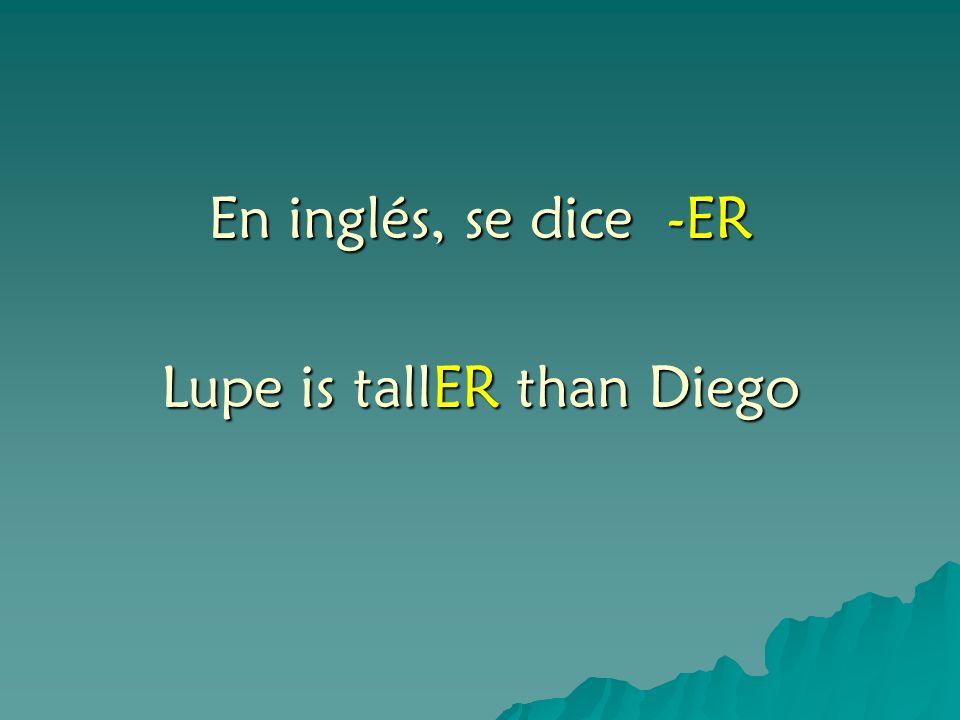 En inglés, se dice -ER Lupe is tallER than Diego