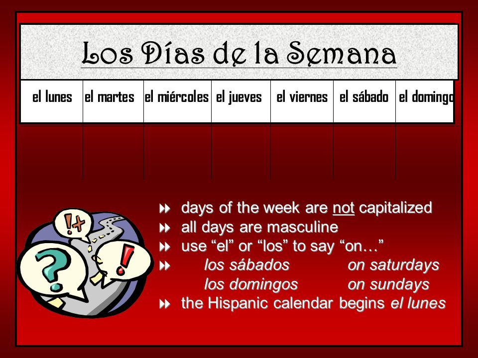 Los Días de la Semana el lunesel martesel miércolesel juevesel viernesel sábadoel domingo days of the week are not capitalized all days are masculine use el or los to say on… los sábados on saturdays los domingos on sundays the Hispanic calendar begins el lunes days of the week are not capitalized all days are masculine use el or los to say on… los sábados on saturdays los domingos on sundays the Hispanic calendar begins el lunes