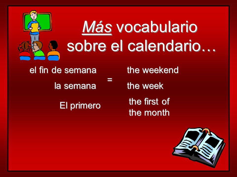 Más vocabulario sobre el calendario… Más vocabulario sobre el calendario… la semana el fin de semana the week the first of the month the first of the month the weekend = = El primero
