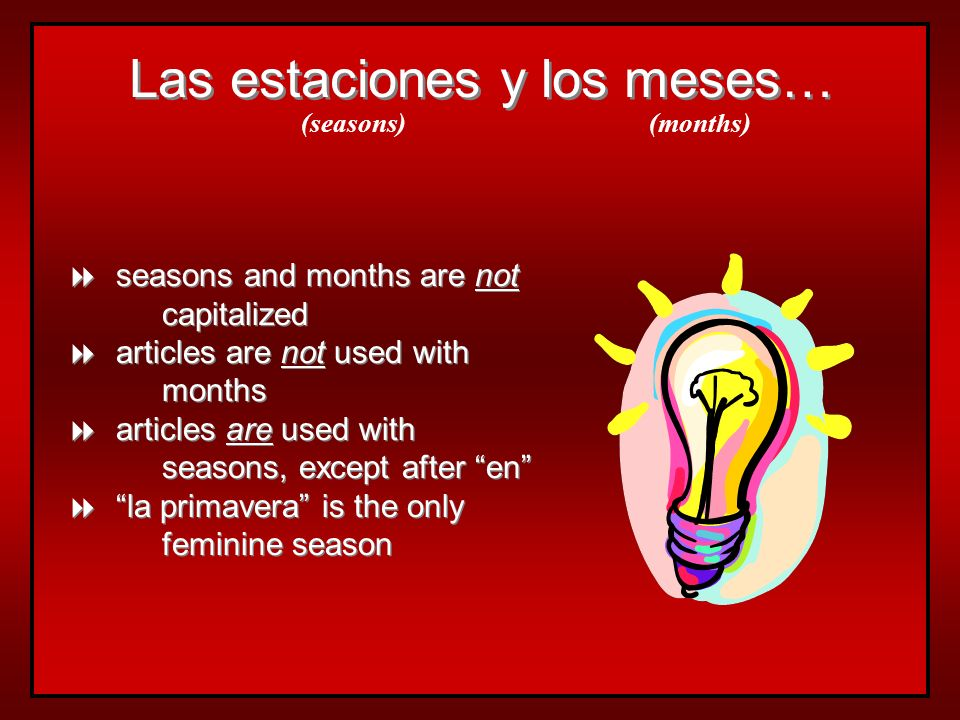 Las estaciones y los meses… seasons and months are not capitalized articles are not used with months articles are used with seasons, except after en la primavera is the only feminine season seasons and months are not capitalized articles are not used with months articles are used with seasons, except after en la primavera is the only feminine season (seasons)(months)