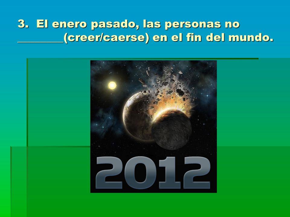 3. El enero pasado, las personas no ________(creer/caerse) en el fin del mundo.