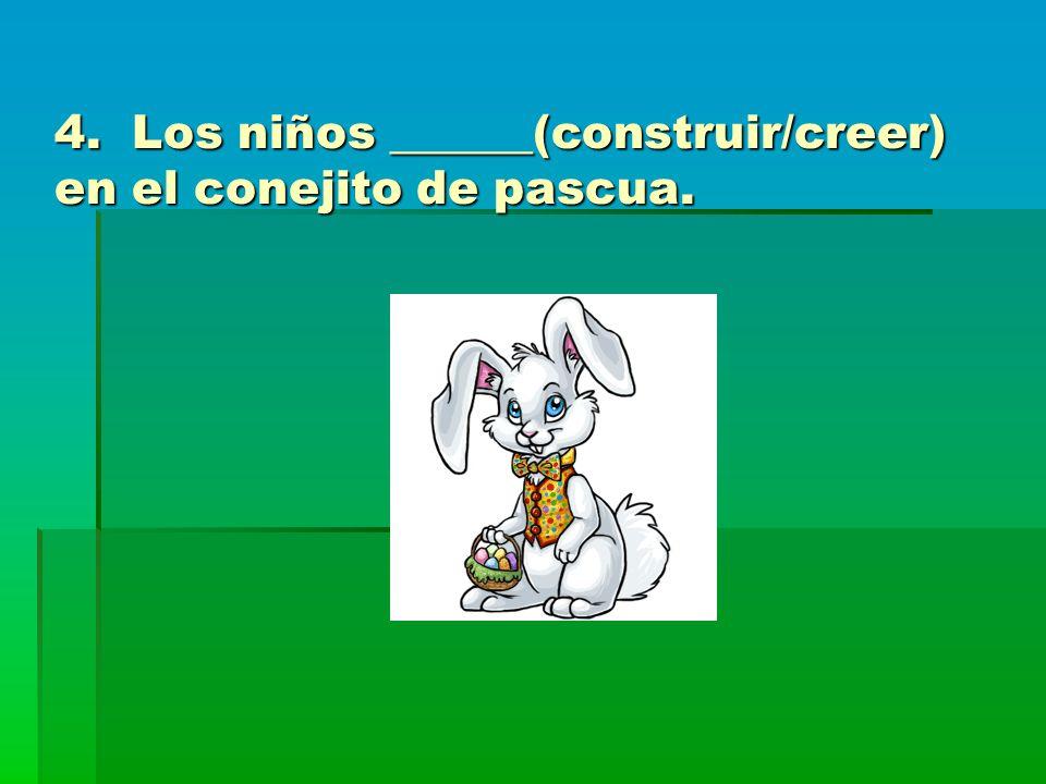 4. Los niños ______(construir/creer) en el conejito de pascua.