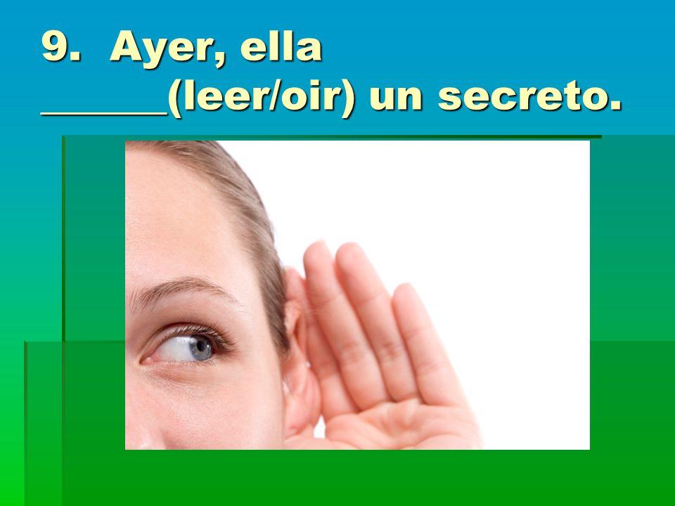 9. Ayer, ella ______(leer/oir) un secreto.