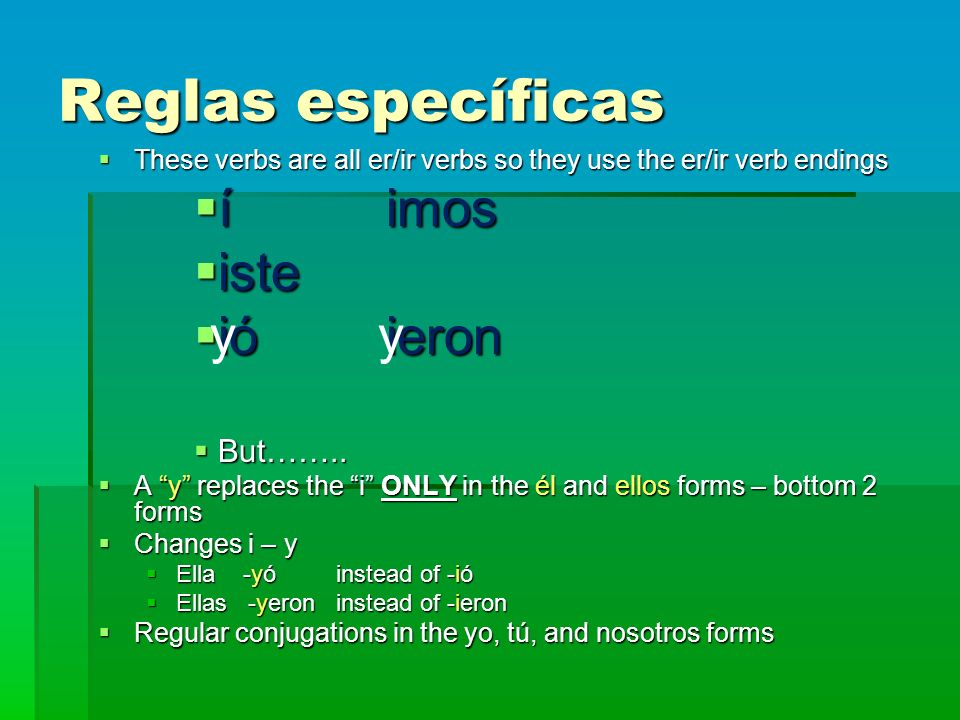 Reglas específicas These verbs are all er/ir verbs so they use the er/ir verb endings These verbs are all er/ir verbs so they use the er/ir verb endings íimos íimos iste iste ióieron ióieron But……..