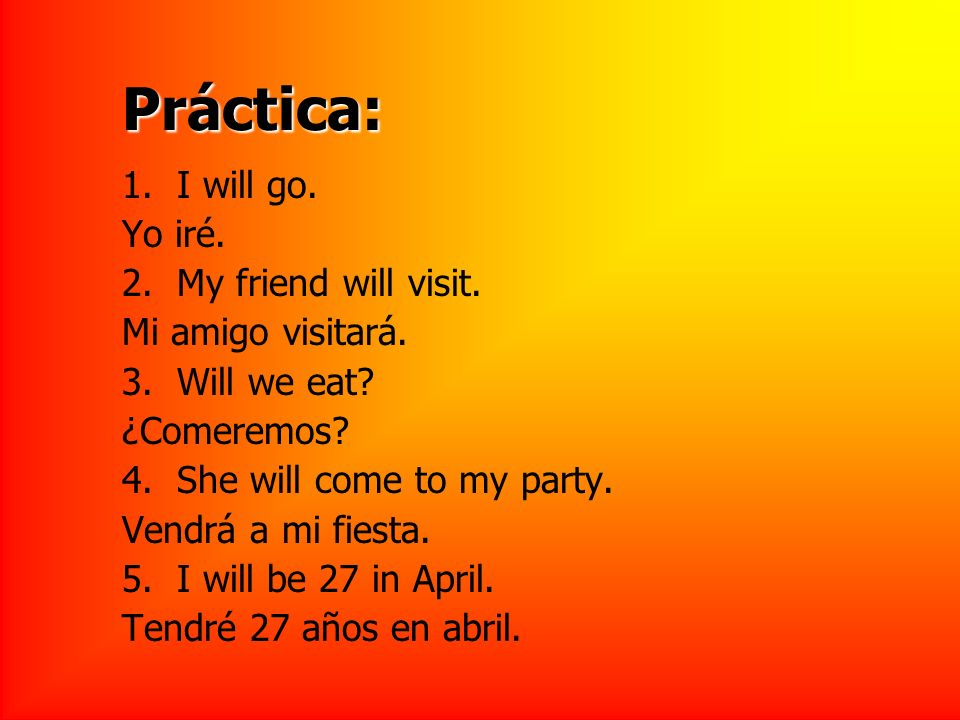 Práctica: 1. I will go. Yo iré. 2. My friend will visit.