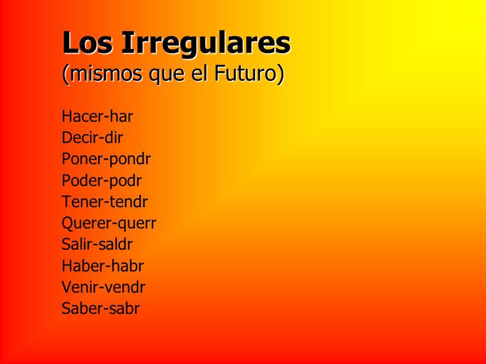 Los Irregulares (mismos que el Futuro) Hacer-har Decir-dir Poner-pondr Poder-podr Tener-tendr Querer-querr Salir-saldr Haber-habr Venir-vendr Saber-sabr