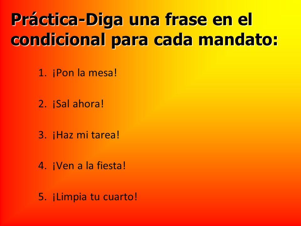 Práctica-Diga una frase en el condicional para cada mandato: 1.