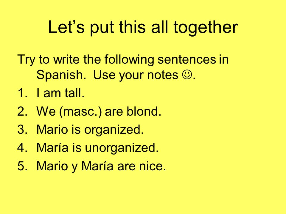 Lets put this all together Try to write the following sentences in Spanish. Use your notes. 1.I am tall. 2.We (masc.) are blond. 3.Mario is organized.