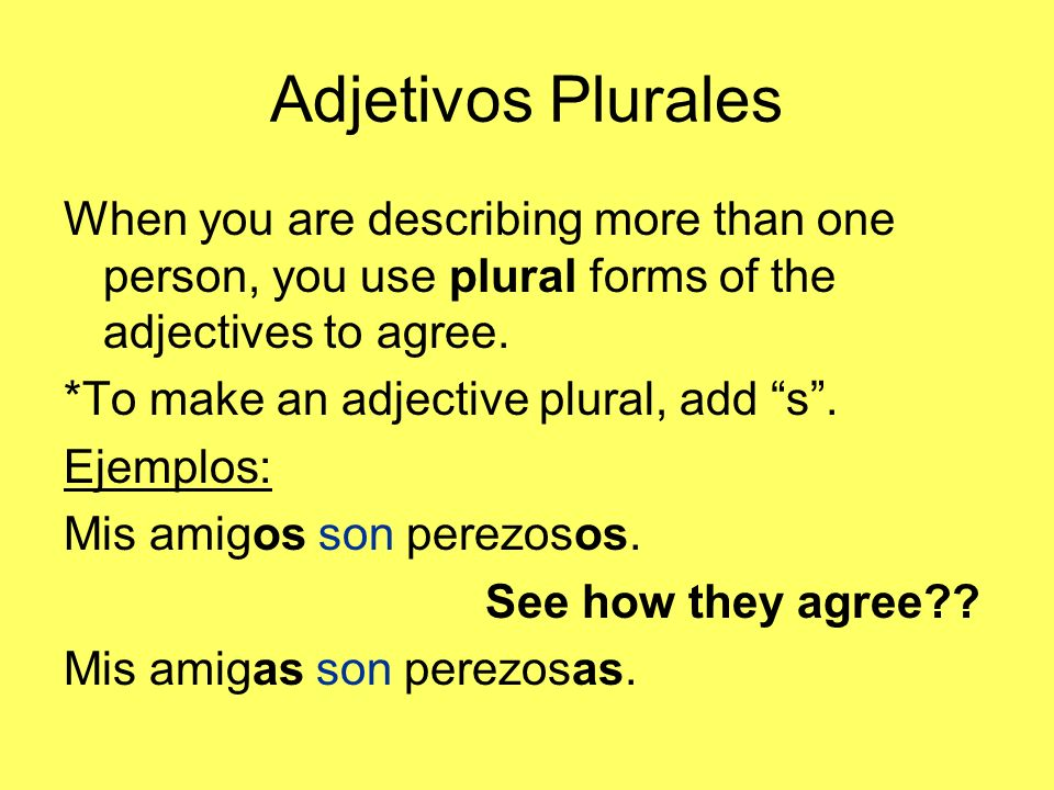 Adjetivos Plurales When you are describing more than one person, you use plural forms of the adjectives to agree. *To make an adjective plural, add s.