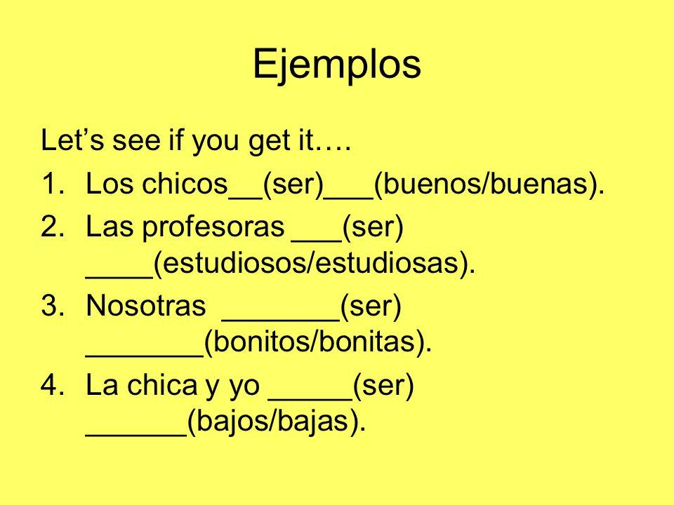 Ejemplos Lets see if you get it…. 1.Los chicos__(ser)___(buenos/buenas). 2.Las profesoras ___(ser) ____(estudiosos/estudiosas). 3.Nosotras _______(ser