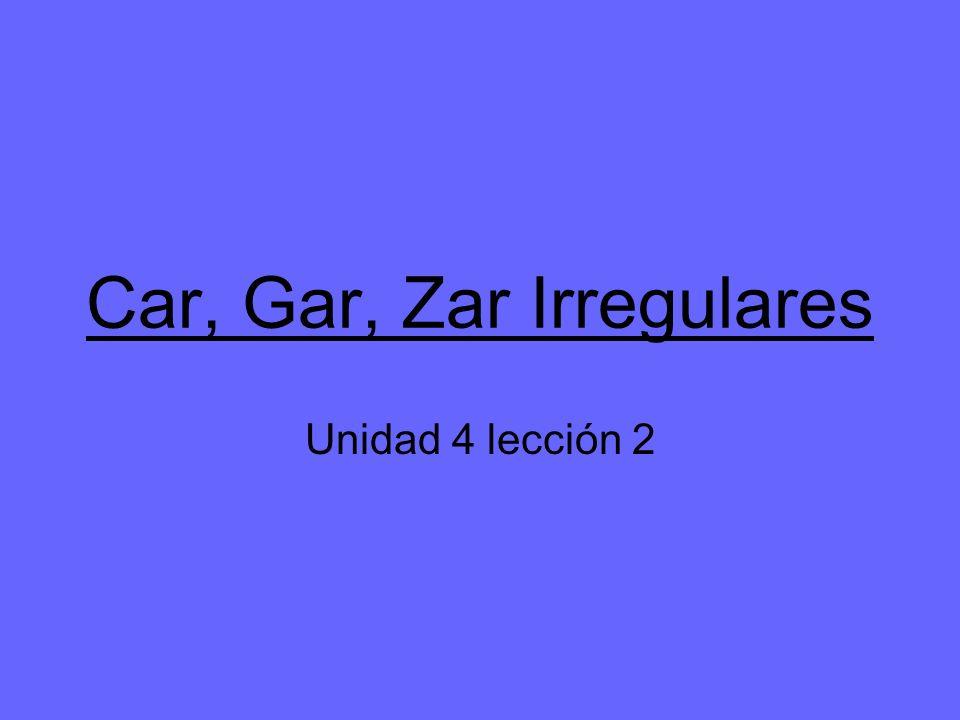 Car, Gar, Zar Irregulares Unidad 4 lección 2